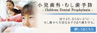 小児歯科・むし歯予防:治すより、ならないように…。むし歯から大切なお子さまの歯を守る。